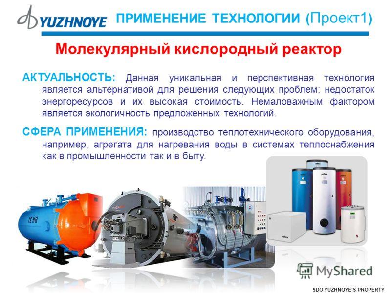 SDO YUZHNOYES PROPERTY ПРИМЕНЕНИЕ ТЕХНОЛОГИИ ( Проект1 ) Молекулярный кислородный реактор АКТУАЛЬНОСТЬ: Данная уникальная и перспективная технология является альтернативой для решения следующих проблем: недостаток энергоресурсов и их высокая стоимост