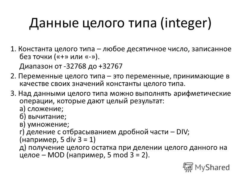 Данные целого типа (integer) 1. Константа целого типа – любое десятичное число, записанное без точки («+» или «-»). Диапазон от -32768 до +32767 2. Переменные целого типа – это переменные, принимающие в качестве своих значений константы целого типа.