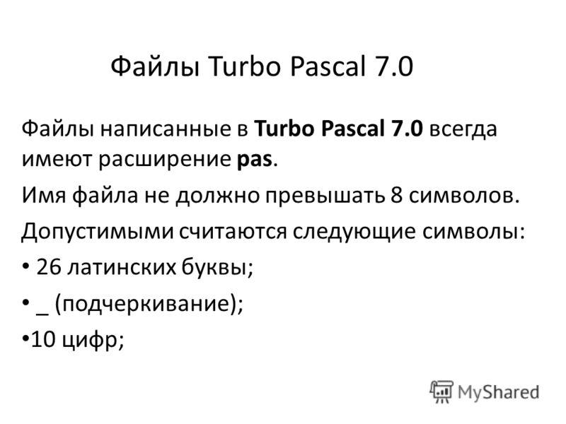 Файлы Turbo Pascal 7.0 Файлы написанные в Turbo Pascal 7.0 всегда имеют расширение pas. Имя файла не должно превышать 8 символов. Допустимыми считаются следующие символы: 26 латинских буквы; _ (подчеркивание); 10 цифр;
