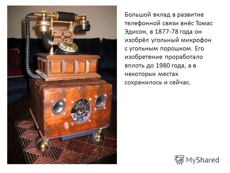 Большой вклад в развитие телефонной связи внёс Томас Эдисон, в 1877-78 года он изобрёл угольный микрофон с угольным порошком. Его изобретение проработало вплоть до 1980 года, а в некоторых местах сохранилось и сейчас.