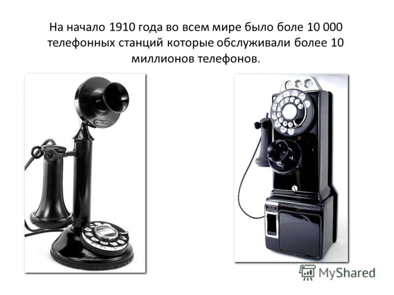 На начало 1910 года во всем мире было боле 10 000 телефонных станций которые обслуживали более 10 миллионов телефонов.