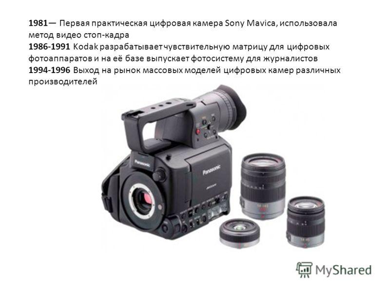 1981 Первая практическая цифровая камера Sony Mavica, использовала метод видео стоп-кадра 1986-1991 Kodak разрабатывает чувствительную матрицу для цифровых фотоаппаратов и на её базе выпускает фотосистему для журналистов 1994-1996 Выход на рынок масс