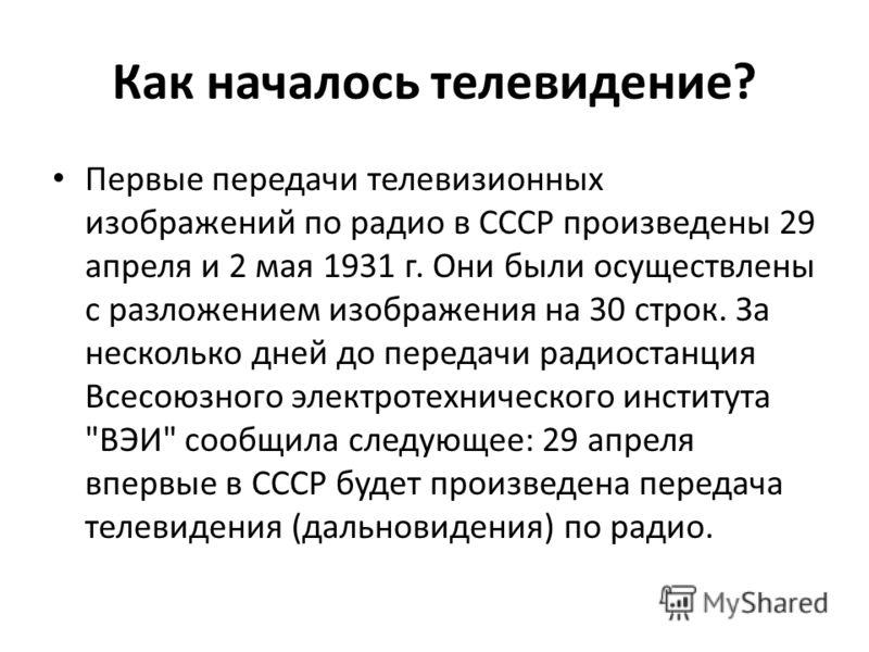 Как началось телевидение? Первые передачи телевизионных изображений по радио в СССР произведены 29 апреля и 2 мая 1931 г. Они были осуществлены с разложением изображения на 30 строк. За несколько дней до передачи радиостанция Всесоюзного электротехни
