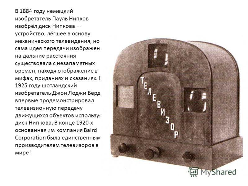 В 1884 году немецкий изобретатель Пауль Нипков изобрёл диск Нипкова устройство, лёгшее в основу механического телевидения, но сама идея передачи изображения на дальние расстояния существовала с незапамятных времен, находя отображение в мифах, придани