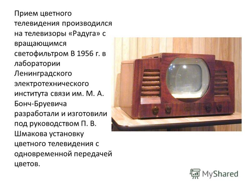 Прием цветного телевидения производился на телевизоры «Радуга» с вращающимся светофильтром В 1956 г. в лаборатории Ленинградского электротехнического института связи им. М. А. Бонч-Бруевича разработали и изготовили под руководством П. В. Шмакова уста