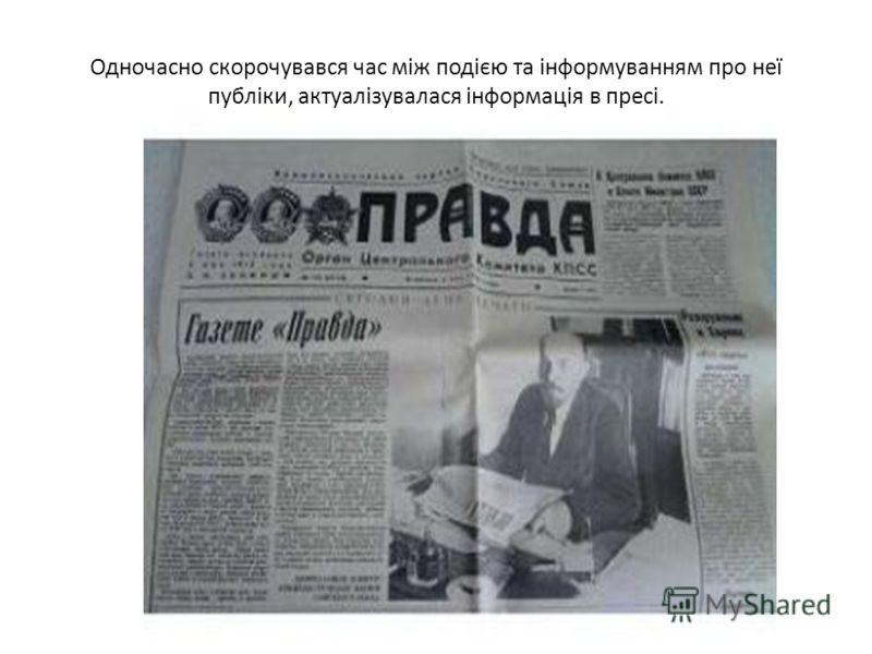 Одночасно скорочувався час між подією та інформуванням про неї публіки, актуалізувалася інформація в пресі.