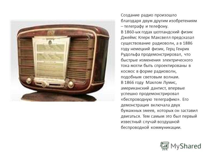 Создание радио произошло благодаря двум другим изобретениям – телеграфу и телефону. В 1860-ых годах шотландский физик Джеймс Клерк Максвелл предсказал существование радиоволн, а в 1886 году немецкий физик, Герц Генрих Рудольфа продемонстрировал, что