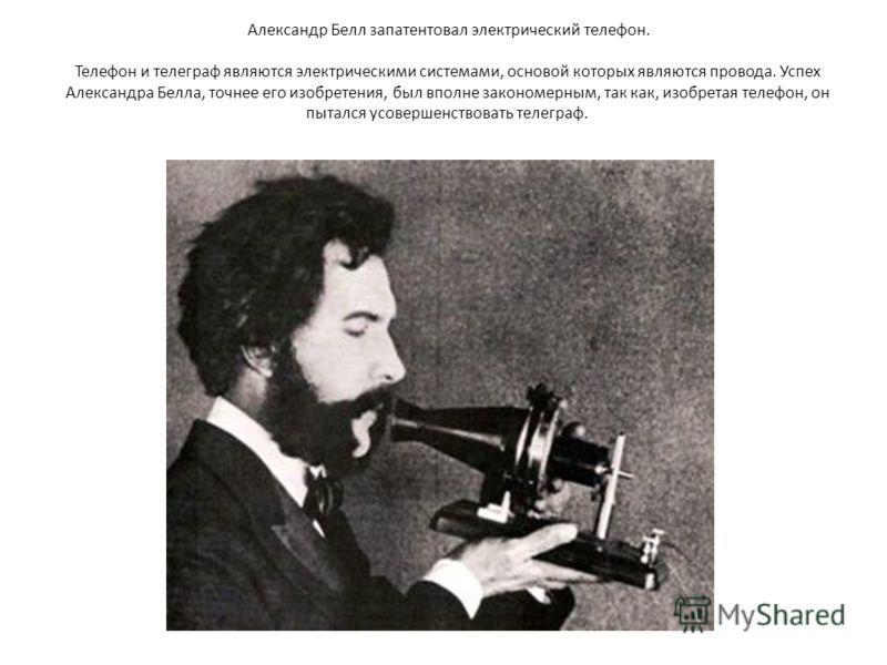 Александр Белл запатентовал электрический телефон. Телефон и телеграф являются электрическими системами, основой которых являются провода. Успех Александра Белла, точнее его изобретения, был вполне закономерным, так как, изобретая телефон, он пытался