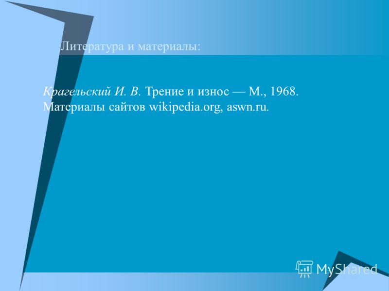 Литература и материалы: Крагельский И. В. Трение и износ М., 1968. Материалы сайтов wikipedia.org, aswn.ru.