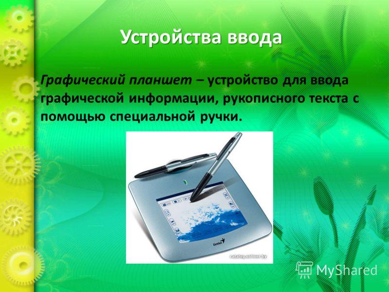 Устройства ввода Графический планшет – устройство для ввода графической информации, рукописного текста с помощью специальной ручки.