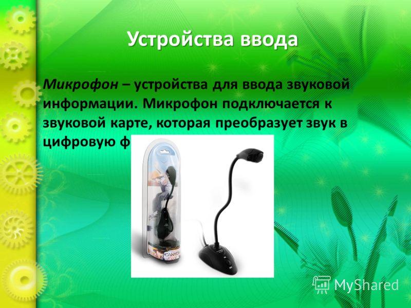 Устройства ввода Микрофон – устройства для ввода звуковой информации. Микрофон подключается к звуковой карте, которая преобразует звук в цифровую форму.