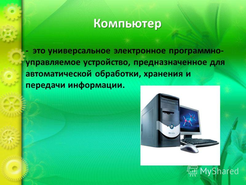 Компьютер - это универсальное электронное программно- управляемое устройство, предназначенное для автоматической обработки, хранения и передачи информации.