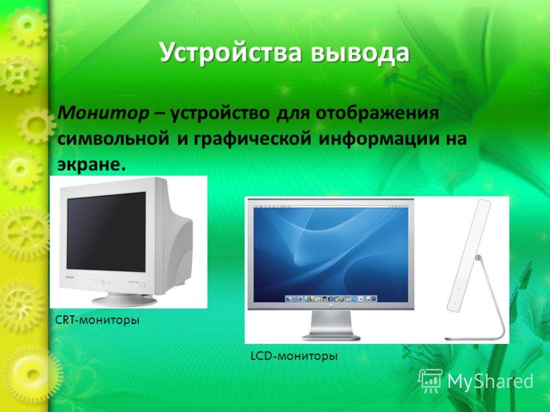 Устройства вывода Монитор – устройство для отображения символьной и графической информации на экране. С RT- мониторы LCD- мониторы