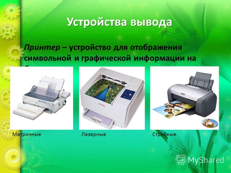 Устройства вывода Принтер – устройство для отображения символьной и графической информации на бумаге. МатричныеЛазерные Струйные