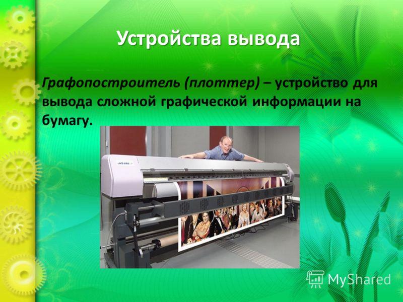 Устройства вывода Графопостроитель (плоттер) – устройство для вывода сложной графической информации на бумагу.