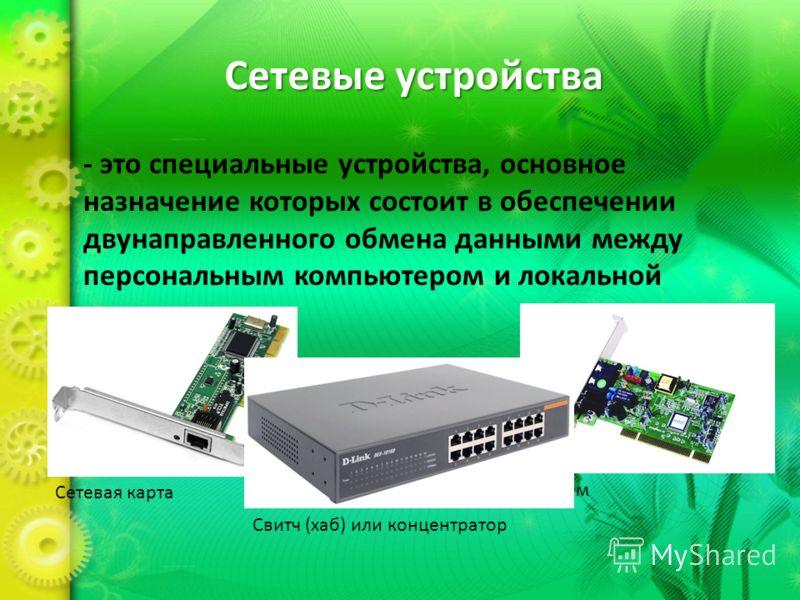 Сетевые устройства - это специальные устройства, основное назначение которых состоит в обеспечении двунаправленного обмена данными между персональным компьютером и локальной сетью. Сетевая карта Модем Свитч (хаб) или концентратор