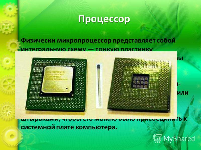 Процессор Физически микропроцессор представляет собой интегральную схему тонкую пластинку кристаллического кремния прямоугольной формы площадью всего несколько квадратных миллиметров, на которой размещены схемы, реализующие все функции процессора. Кр