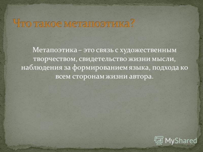Метапоэтика – это связь с художественным творчеством, свидетельство жизни мысли, наблюдения за формированием языка, подхода ко всем сторонам жизни автора.