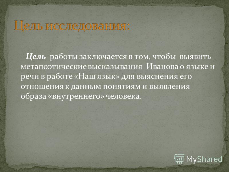 Цель работы заключается в том, чтобы выявить метапоэтические высказывания Иванова о языке и речи в работе «Наш язык» для выяснения его отношения к данным понятиям и выявления образа «внутреннего» человека.