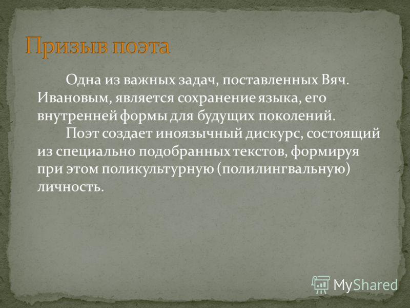 Одна из важных задач, поставленных Вяч. Ивановым, является сохранение языка, его внутренней формы для будущих поколений. Поэт создает иноязычный дискурс, состоящий из специально подобранных текстов, формируя при этом поликультурную (полилингвальную)