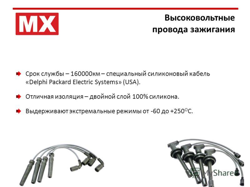 Высоковольтные провода зажигания Срок службы – 160000км – специальный силиконовый кабель «Delphi Packard Electric Systems» (USA). Отличная изоляция – двойной слой 100% силикона. Выдерживают экстремальные режимы от -60 до +250 О С.