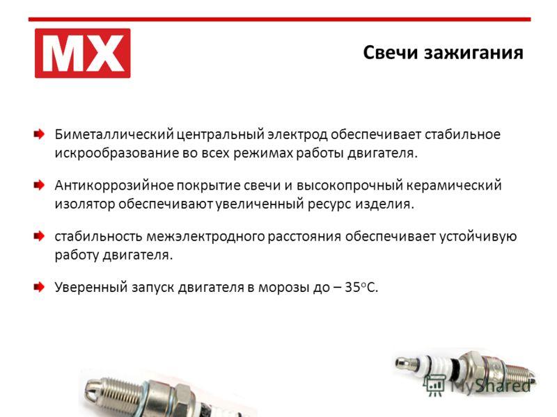 Свечи зажигания Биметаллический центральный электрод обеспечивает стабильное искрообразование во всех режимах работы двигателя. Антикоррозийное покрытие свечи и высокопрочный керамический изолятор обеспечивают увеличенный ресурс изделия. стабильность