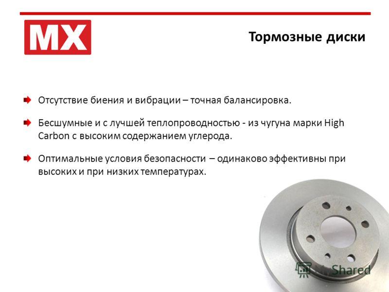 Тормозные диски Отсутствие биения и вибрации – точная балансировка. Бесшумные и с лучшей теплопроводностью - из чугуна марки High Carbon с высоким содержанием углерода. Оптимальные условия безопасности – одинаково эффективны при высоких и при низких