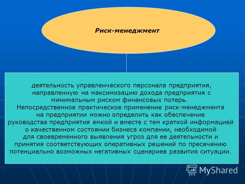 Риск-менеджмент деятельность управленческого персонала предприятия, направленную на максимизацию дохода предприятия с минимальным риском финансовых потерь. Непосредственное практическое применение риск-менеджмента на предприятии можно определить как