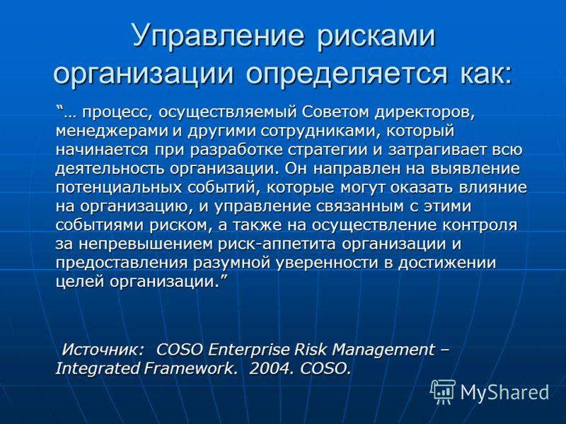 Управление рисками организации определяется как: … процесс, осуществляемый Советом директоров, менеджерами и другими сотрудниками, который начинается при разработке стратегии и затрагивает всю деятельность организации. Он направлен на выявление потен