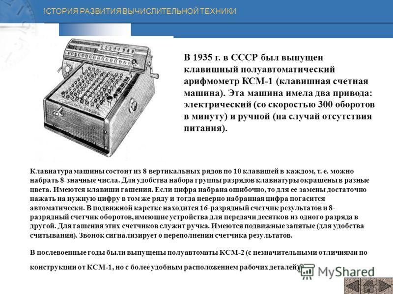 ИСТОРИЯ РАЗВИТИЯ ВЫЧИСЛИТЕЛЬНОЙ ТЕХНИКИ В 1935 г. в СССР был выпущен клавишный полуавтоматический арифмометр КСМ-1 (клавишная счетная машина). Эта машина имела два привода: электрический (со скоростью 300 оборотов в минуту) и ручной (на случай отсутс