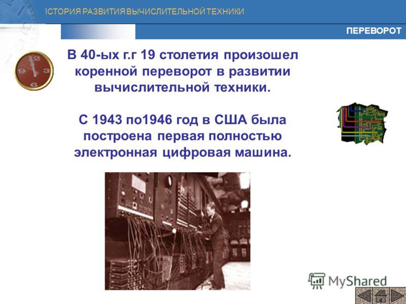 ИСТОРИЯ РАЗВИТИЯ ВЫЧИСЛИТЕЛЬНОЙ ТЕХНИКИ В 40-ых г.г 19 столетия произошел коренной переворот в развитии вычислительной техники. С 1943 по1946 год в США была построена первая полностью электронная цифровая машина. ПЕРЕВОРОТ