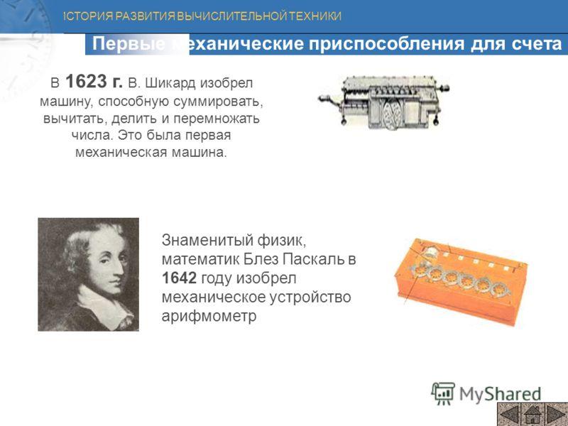 ИСТОРИЯ РАЗВИТИЯ ВЫЧИСЛИТЕЛЬНОЙ ТЕХНИКИ В 1623 г. В. Шикард изобрел машину, способную суммировать, вычитать, делить и перемножать числа. Это была первая механическая машина. Первые механические приспособления для счета Знаменитый физик, математик Бле