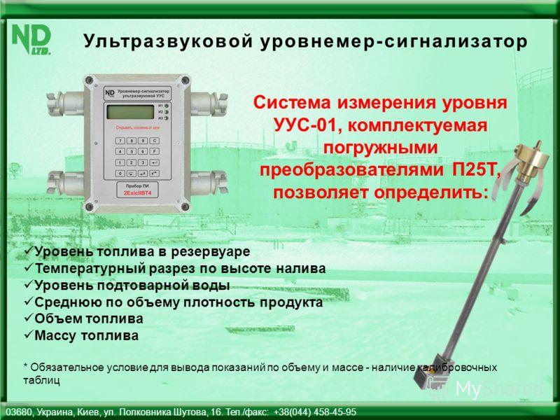 Ультразвуковой уровнемер-сигнализатор 03680, Украина, Киев, ул. Полковника Шутова, 16. Тел./факс: +38(044) 458-45-95 Система измерения уровня УУС-01, комплектуемая погружными преобразователями П25Т, позволяет определить: Уровень топлива в резервуаре