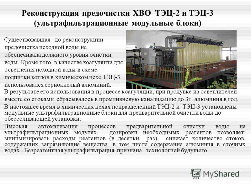 Реконструкция предочистки ХВО ТЭЦ-2 и ТЭЦ-3 (ультрафильтрационные модульные блоки) В результате его использования в процессе коагуляции, при продувке из осветлителей вместе со стоками сбрасывалось в промливневую канализацию до 3т. алюминия в год. В н
