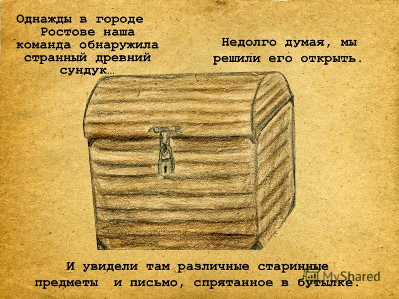 Однажды в городе Ростове наша команда обнаружила странный древний сундук… Недолго думая, мы решили его открыть. И увидели там различные старинные предметы и письмо, спрятанное в бутылке.