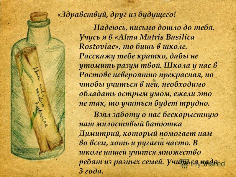 Надеюсь, письмо дошло до тебя. Учусь я в «Alma Matris Basilica Rostoviae», то бишь в школе. Расскажу тебе кратко, дабы не утомить разум твой. Школа у нас в Ростове невероятно прекрасная, но чтобы учиться в ней, необходимо обладать острым умом, ежели