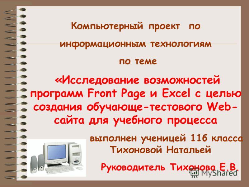 Компьютерный проект по информационным технологиям по теме «Исследование возможностей программ Front Page и Excel с целью создания обучающе-тестового Web- сайта для учебного процесса выполнен ученицей 11б класса Тихоновой Натальей Руководитель Тихонов