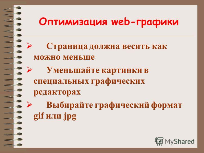 Оптимизация web-графики Страница должна весить как можно меньше Уменьшайте картинки в специальных графических редакторах Выбирайте графический формат gif или jpg