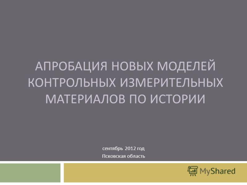 АПРОБАЦИЯ НОВЫХ МОДЕЛЕЙ КОНТРОЛЬНЫХ ИЗМЕРИТЕЛЬНЫХ МАТЕРИАЛОВ ПО ИСТОРИИ сентябрь 2012 год Псковская область