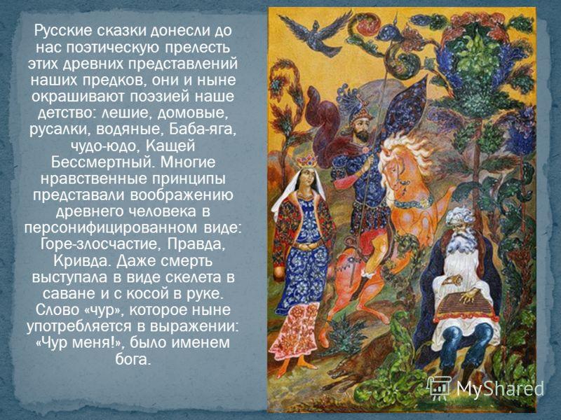 Русские сказки донесли до нас поэтическую прелесть этих древних представлений наших предков, они и ныне окрашивают поэзией наше детство: лешие, домовые, русалки, водяные, Баба-яга, чудо-юдо, Кащей Бессмертный. Многие нравственные принципы представали