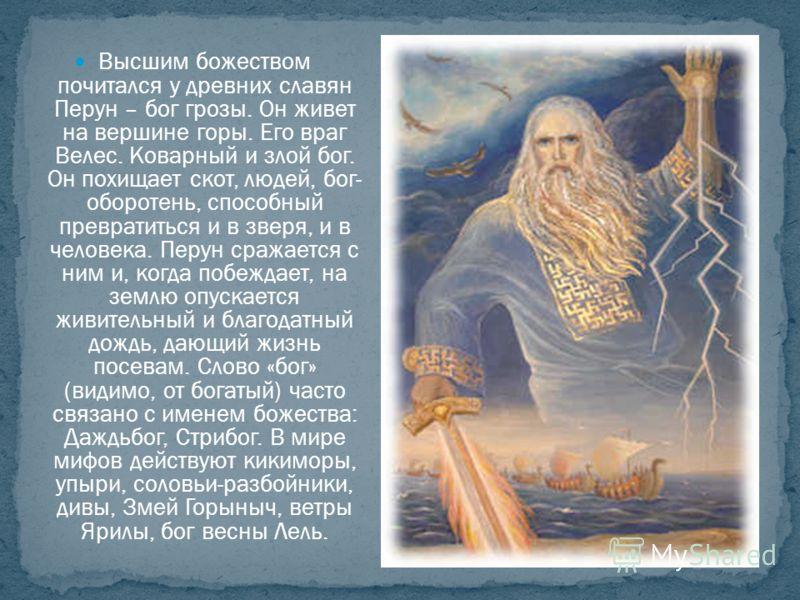 Высшим божеством почитался у древних славян Перун – бог грозы. Он живет на вершине горы. Его враг Велес. Коварный и злой бог. Он похищает скот, людей, бог- оборотень, способный превратиться и в зверя, и в человека. Перун сражается с ним и, когда побе