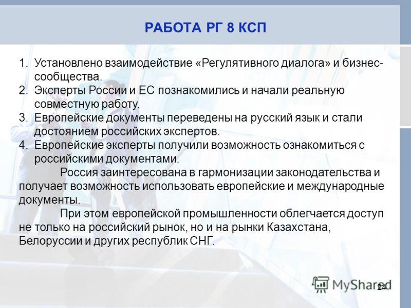 РАБОТА РГ 8 КСП 24 1.Установлено взаимодействие «Регулятивного диалога» и бизнес- сообщества. 2.Эксперты России и ЕС познакомились и начали реальную совместную работу. 3.Европейские документы переведены на русский язык и стали достоянием российских э