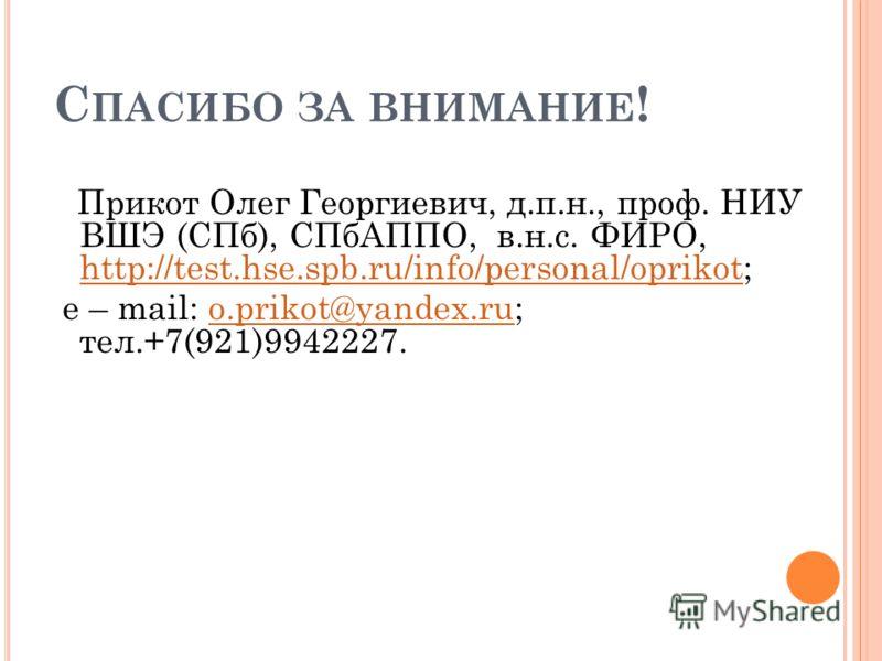 С ПАСИБО ЗА ВНИМАНИЕ ! Прикот Олег Георгиевич, д.п.н., проф. НИУ ВШЭ (СПб), СПбАППО, в.н.с. ФИРО, http://test.hse.spb.ru/info/personal/oprikot; http://test.hse.spb.ru/info/personal/oprikot e – mail: o.prikot@yandex.ru; тел.+7(921)9942227.o.prikot@yan
