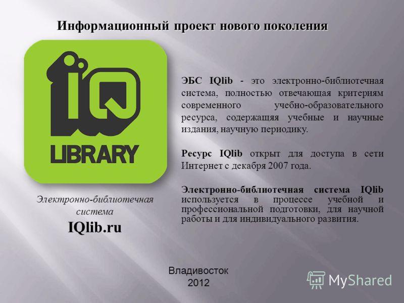 ЭБС IQlib - это электронно-библиотечная система, полностью отвечающая критериям современного учебно-образовательного ресурса, содержащяя учебные и научные издания, научную периодику. Ресурс IQlib открыт для доступа в сети Интернет с декабря 2007 года