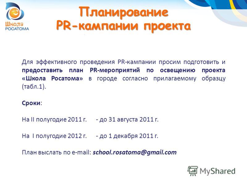 Планирование PR-кампании проекта Для эффективного проведения PR-кампании просим подготовить и предоставить план PR-мероприятий по освещению проекта «Школа Росатома» в городе согласно прилагаемому образцу (табл.1). Сроки: На II полугодие 2011 г. - до