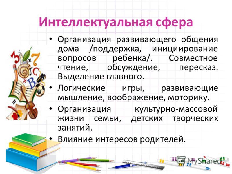 Интеллектуальная сфера Организация развивающего общения дома /поддержка, инициирование вопросов ребенка/. Совместное чтение, обсуждение, пересказ. Выделение главного. Логические игры, развивающие мышление, воображение, моторику. Организация культурно