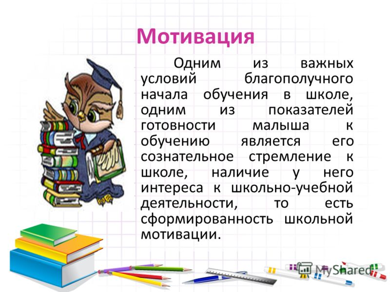 Мотивация Одним из важных условий благополучного начала обучения в школе, одним из показателей готовности малыша к обучению является его сознательное стремление к школе, наличие у него интереса к школьно-учебной деятельности, то есть сформированность