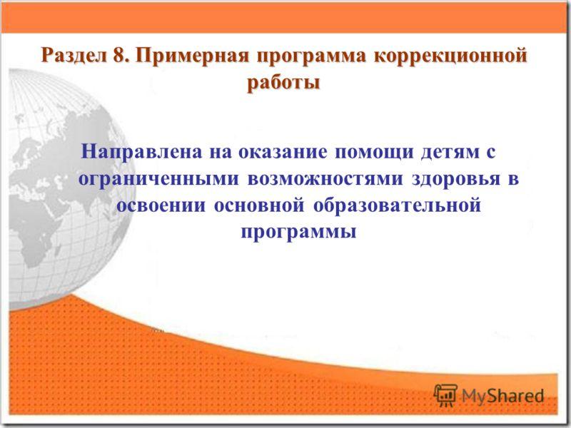 Раздел 8. Примерная программа коррекционной работы Направлена на оказание помощи детям с ограниченными возможностями здоровья в освоении основной образовательной программы