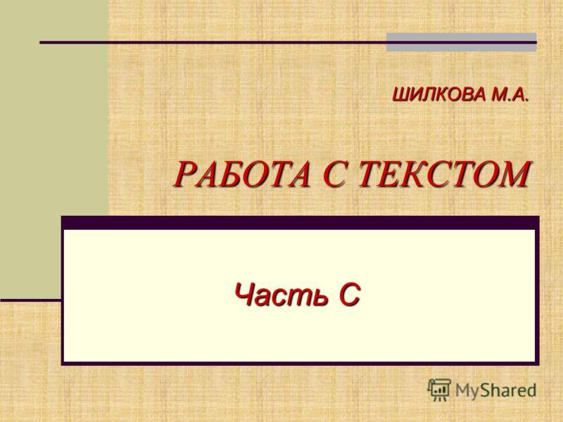 ШИЛКОВА М.А. РАБОТА С ТЕКСТОМ Часть С