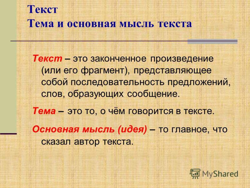 Текст Тема и основная мысль текста Текст – это законченное произведение (или его фрагмент), представляющее собой последовательность предложений, слов, образующих сообщение. Тема – это то, о чём говорится в тексте. Основная мысль (идея) – то главное,